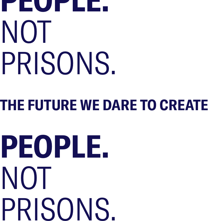 People. Not Prisons. The Future We Dare To Create.